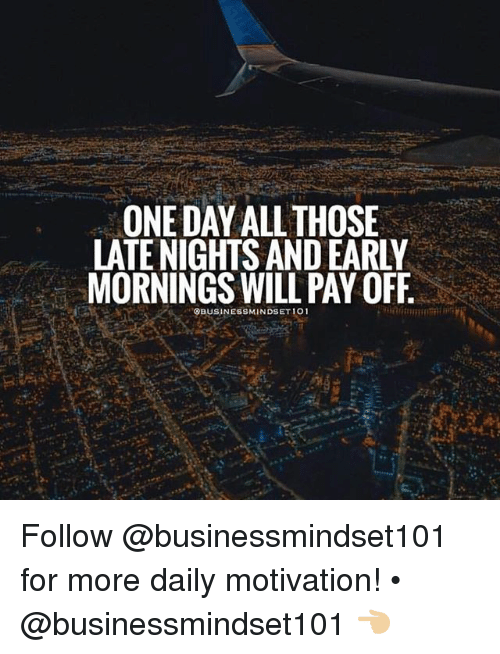 Memes, 🤖, and One: ONE DAY ALL THOSE  LATE NIGHTS AND EARLY  MORNINGS WILL PAY OFF  OBUSINESSMINDSET 101 Follow @businessmindset101 for more daily motivation! • @businessmindset101 👈🏼