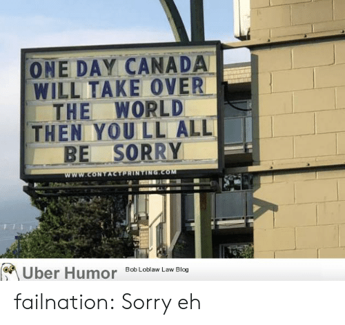 Sorry, Tumblr, and Uber: ONE DAY CANADA  WILL TAKE OVER  THE WORLD  THEN YOU LL ALL  BE SORRY  www.coNTACTPRINTING.COM  Uber Humor  Bob Loblaw Law Blog failnation:  Sorry eh