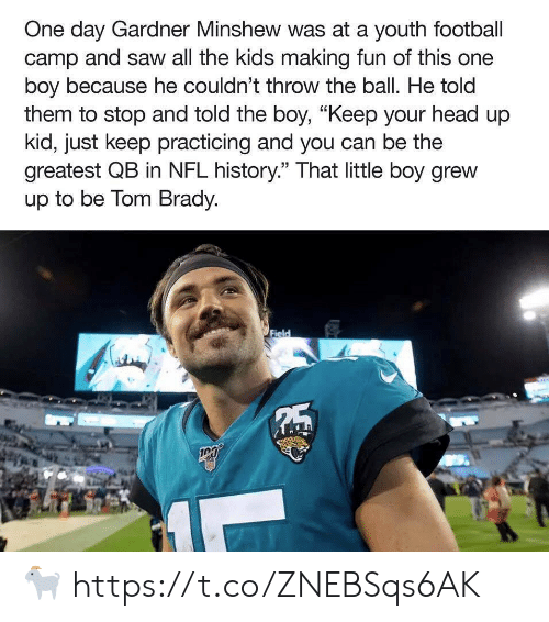 "making fun: One day Gardner Minshew was at a youth football  camp and saw all the kids making fun of this one  boy because he couldn't throw the ball. He told  them to stop and told the boy, ""Keep your head up  kid, just keep practicing and you can be the  greatest QB in NFL history."" That little boy grew  up to be Tom Brady.  Field  5 ? https://t.co/ZNEBSqs6AK"