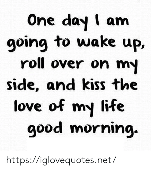 And Kiss: One day I am  going to wake up,  roll over on my  side, and kiss the  love of my life  good morning. https://iglovequotes.net/
