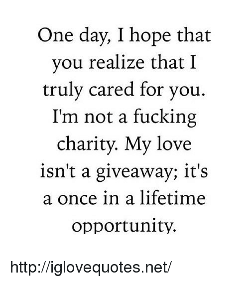 Once In A Lifetime: One day, I hope that  you realize that I  truly cared for you.  I'm not a fucking  charity. My love  isn't a giveaway; it's  a once in a lifetime  opportunity. http://iglovequotes.net/