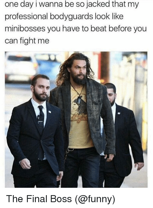 jacked: one day i wanna be so jacked that my  professional bodyguards look like  minibosses you have to beat before you  can fight me The Final Boss (@funny)