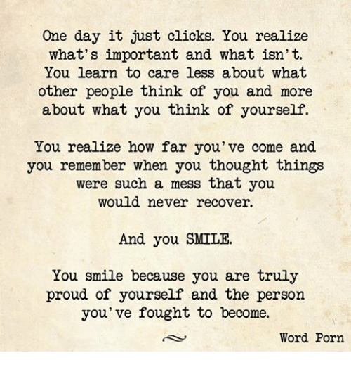 Care Less: One day it just clicks. You realize  what's important and what isn't.  You learn to care less about what  other people think of you and more  about what you think of yourself.  You realize how far you've come and  you remember when you thought things  were such a mess that you  would never recover.  And you SMILE.  You smile because you are truly  proud of yourself and the person  you've fought to become.  Word Porn