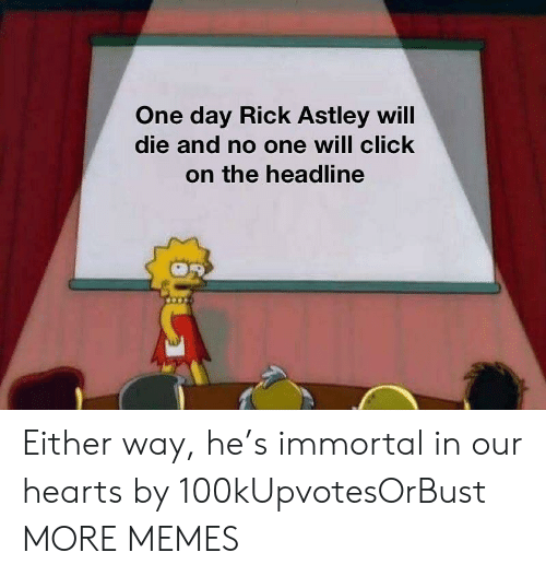 Click, Dank, and Memes: One day Rick Astley will  die and no one will click  on the headline Either way, he's immortal in our hearts by 100kUpvotesOrBust MORE MEMES