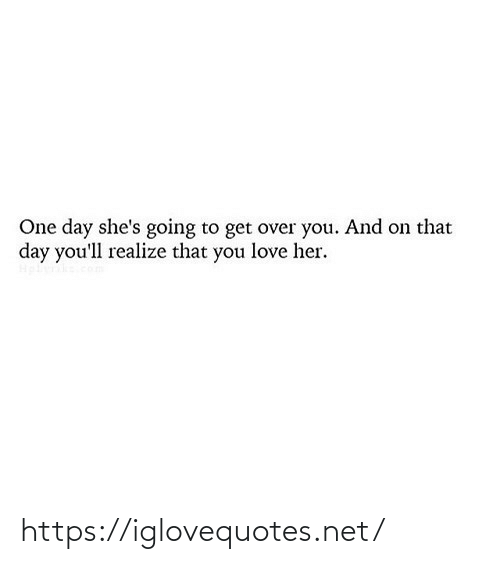 That Day: One day she's going to get over you. And on that  day you'll realize that you love her. https://iglovequotes.net/