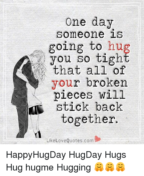 One Day Someone Going To Hug That All Of Your Broken Pieces Will