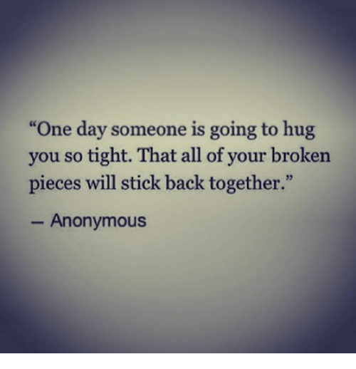 """Anonymity: """"One day someone is going to hug  you so tight. That all of your broken  pieces will stick back together.""""  Anonymous"""