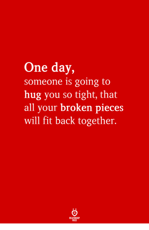 broken pieces: One day,  someone is going to  hug you so tight, that  all your broken pieces  will fit back together.