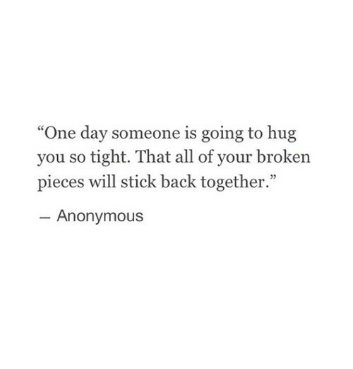 "broken pieces: ""One day someone is going to hug  you so tight. That all of your broken  pieces will stick back together.""  Anonymous"