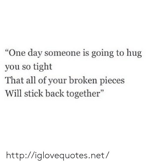 "broken pieces: ""One day someone is going to hug  you so tight  That all of your broken pieces  Will stick back together""  7 http://iglovequotes.net/"