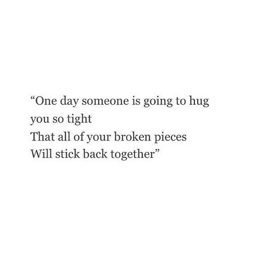 "broken pieces: ""One day someone is going to hug  you so tight  That all of your broken pieces  Will stick back together"""