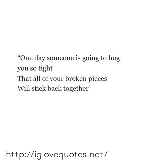 "broken pieces: ""One day someone is going to hug  you so tight  That all of your broken pieces  Will stick back together"" http://iglovequotes.net/"