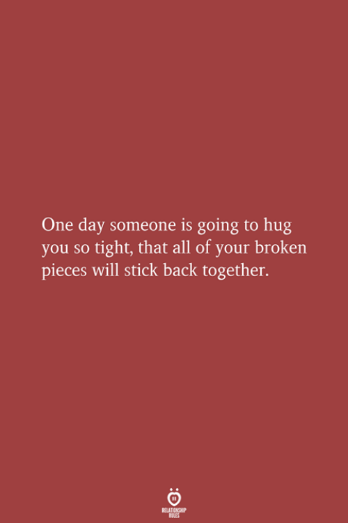 broken pieces: One day someone is going to hug  you so tight, that all of your broken  pieces will stick back together.