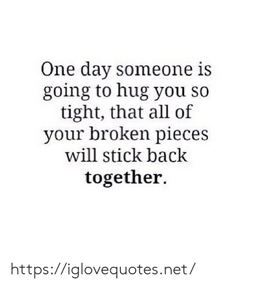 Back, Net, and Stick: One day someone is  going to hug you so  tight, that all of  your broken pieces  will stick back  together. https://iglovequotes.net/