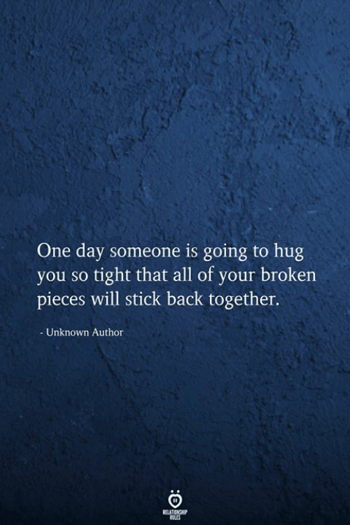 broken pieces: One day someone is going to hug  you so tight that all of your broken  pieces will stick back together.  Unknown Author  RELATIONSHIP