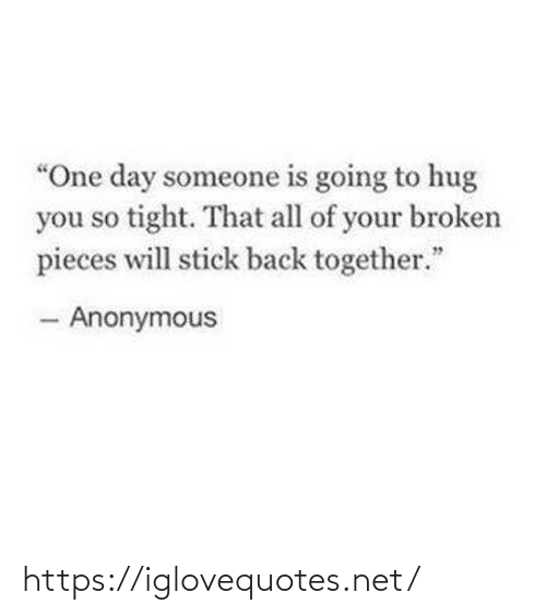 "Pieces: ""One day someone is going to hug  you so tight. That all of your broken  pieces will stick back together.""  - Anonymous https://iglovequotes.net/"