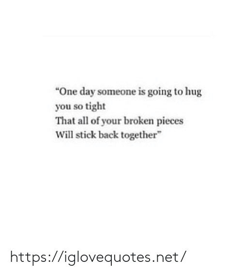 "Pieces: ""One day someone is going to hug  you so tight  That all of your broken pieces  Will stick back together"" https://iglovequotes.net/"