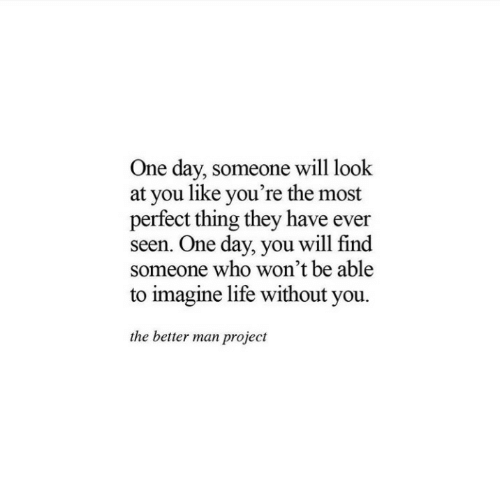Life, Who, and Project: One day, someone will look  at you like you're the most  perfect thing they have ever  seen. One day, you will find  someone who won't be able  to imagine life without you  the better man project