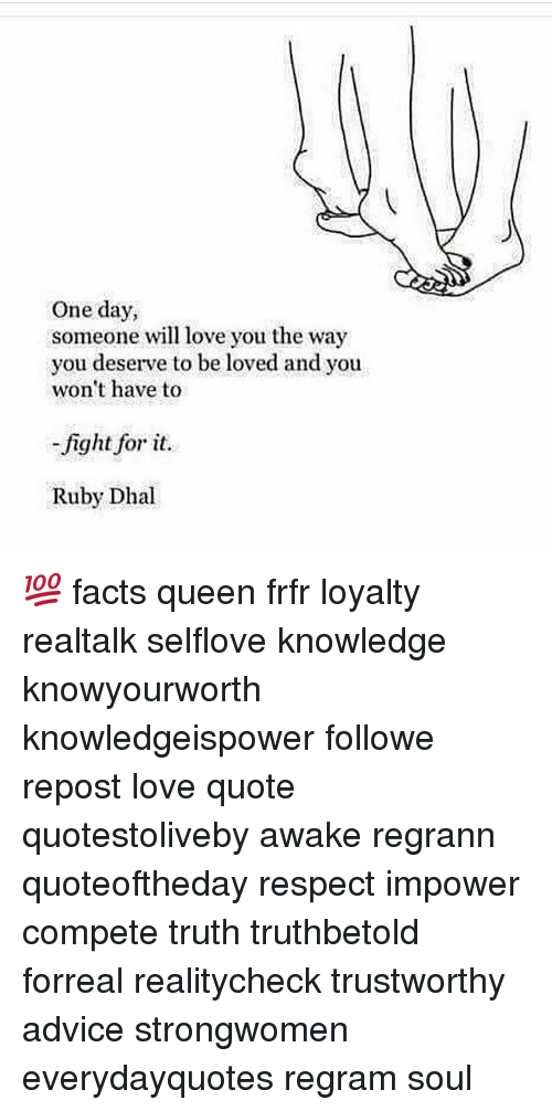 love quote: One day,  someone will love you the way  you deserve to be loved and you  won't have to  fight for it.  Ruby Dhal 💯 facts queen frfr loyalty realtalk selflove knowledge knowyourworth knowledgeispower followme repost love quote quotestoliveby awake regrann quoteoftheday respect impower compete truth truthbetold forreal realitycheck trustworthy advice strongwomen everydayquotes regram soul