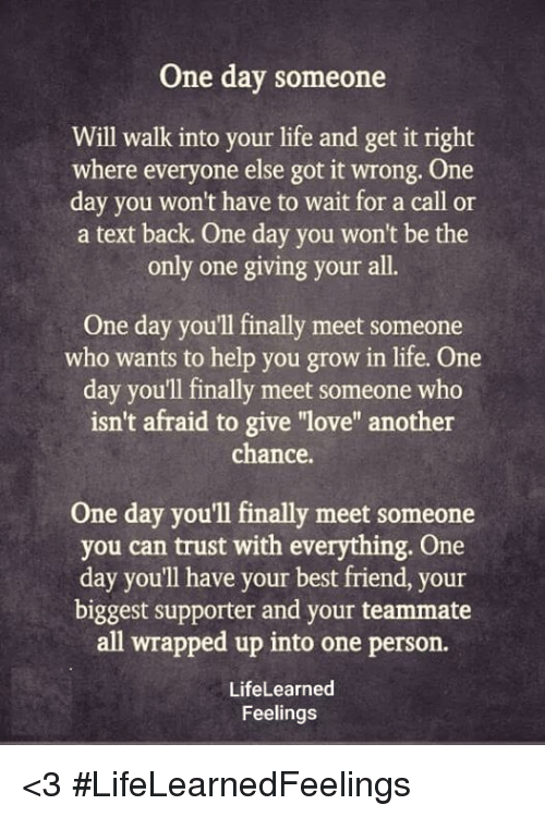 """Get It Right: One day someone  Will walk into your life and get it right  where everyone else got it wrong. One  day you won't have to wait for a call or  a text back. One day you won't be the  only one giving your all.  One day you'll finally meet someone  who wants to help you grow in life. One  day you'll finally meet someone who  isn't afraid to give """"love"""" another  chance  One day you'll finally meet someone  you can trust with everything. One  day you'll have your best friend, your  biggest supporter and your teammate  all wrapped up into one person.  LifeLearned  Feelings <3 #LifeLearnedFeelings"""