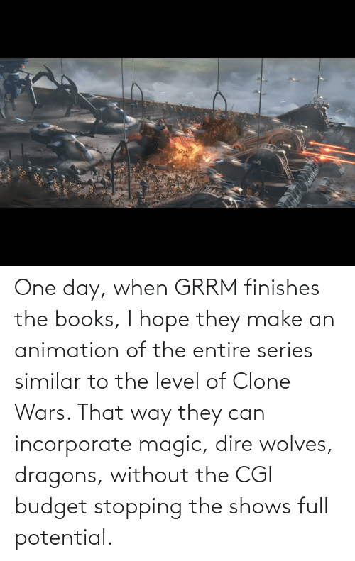 Animation: One day, when GRRM finishes the books, I hope they make an animation of the entire series similar to the level of Clone Wars. That way they can incorporate magic, dire wolves, dragons, without the CGI budget stopping the shows full potential.