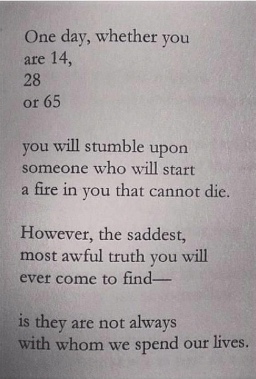 Fire, Truth, and Who: One day, whether you  are 14,  28  or 65  you will stumble upon  someone who will start  a fire in you that cannot die.  However, the saddest,  most awful truth you will  ever come to find  is they are not always  with whom we spend our lives.