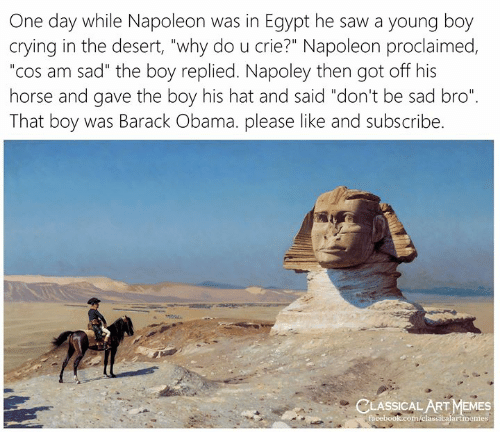 "Crying, Facebook, and Memes: One day while Napoleon was in Egypt he saw a young boy  crying in the desert, ""why do u crie?"" Napoleon proclaimed,  ""cos am sad"" the boy replied. Napoley then got off his  horse and gave the boy his hat and said ""don't be sad bro""  That boy was Barack Obama. please like and subscribe.  CLASSICAL ART MEMES  facebook.com/elassicalartmemes"