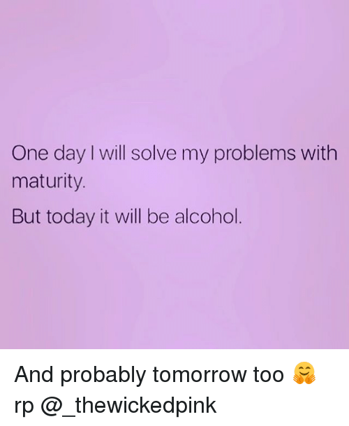 Maturely: One day will solve my problems with  maturity.  But today it will be alcohol And probably tomorrow too 🤗 rp @_thewickedpink