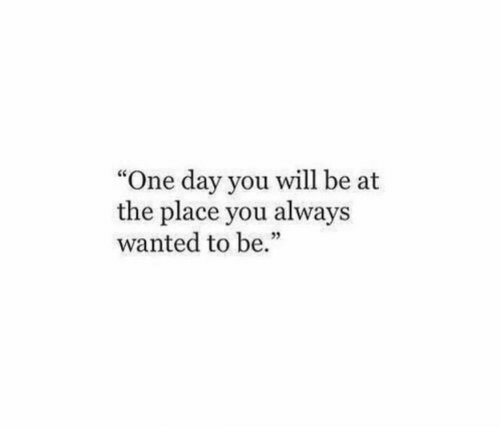 """Wanted, One, and One Day: """"One day you will be at  the place you always  wanted to be."""""""