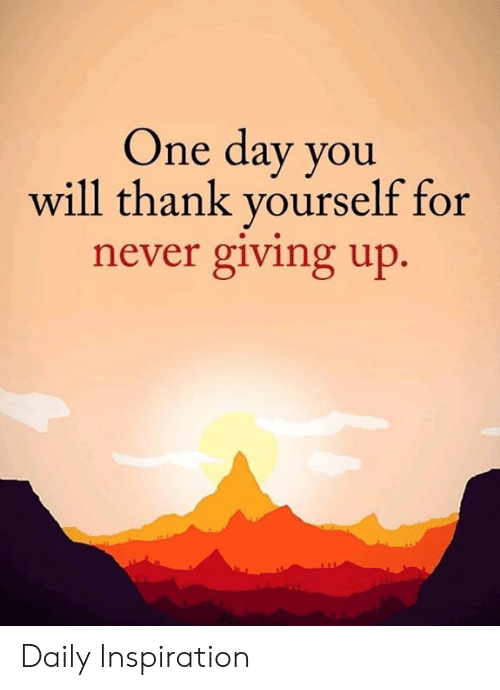 One Day You Will Thank Yourself for Never Giving Up Daily Inspiration | Meme on astrologymemes.com