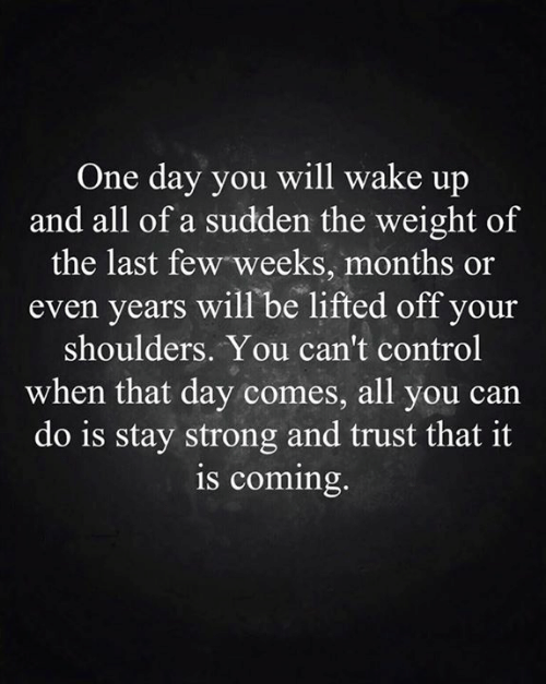 Memes, Control, and Strong: One day you will wake up  and all of a sudden the weight of  the last few weeks, months or  even years will be lifted off your  shoulders. You can't control  when that day comes, all you ca  do is stay strong and trust that it  is coming.