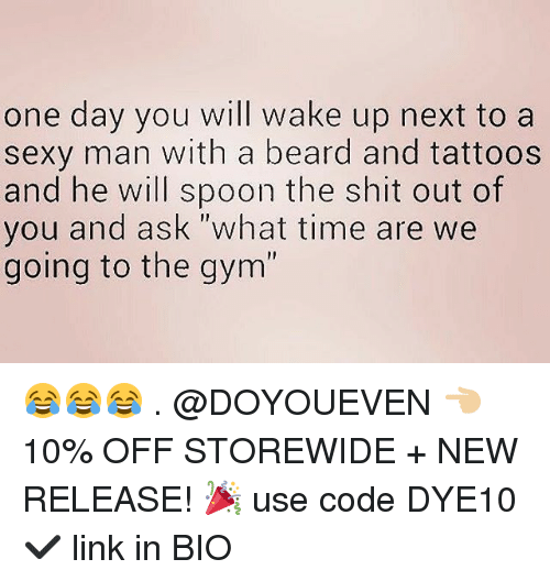 """New Release: one day you will wake up next to a  sexy man with a beard and tattoos  and he will spoon the shit out of  you and ask """"what time are we  going to the gym  I1 😂😂😂 . @DOYOUEVEN 👈🏼 10% OFF STOREWIDE + NEW RELEASE! 🎉 use code DYE10 ✔️ link in BIO"""
