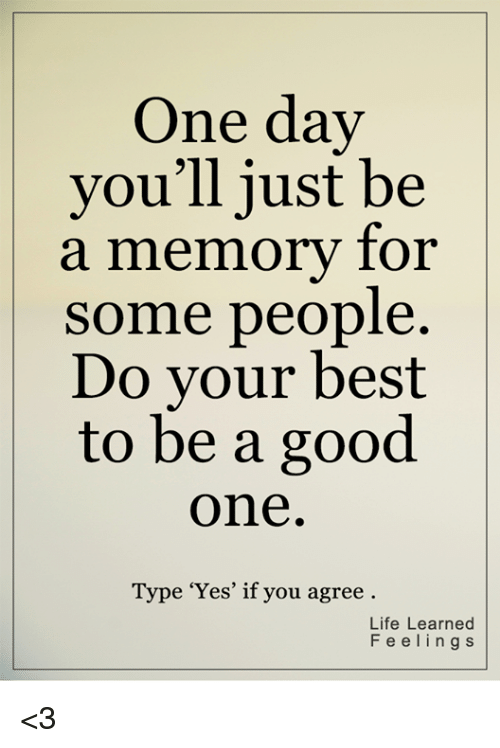 """Life, Memes, and Best: One day  you'll just be  a memory for  some people.  Do vour best  to be a good  one  Type""""Yes, if you agree  Life Learned  Feelings <3"""