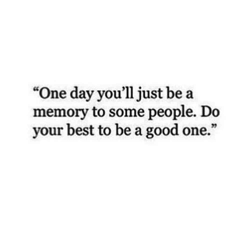 """Best, Good, and One: """"One day you'll just be a  memory to some people. Do  your best to be a good one."""""""