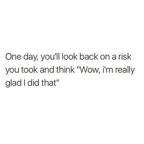 "Wow, Back, and One: One day, youll look back on a risk  you took and think ""Wow, i'm really  glad I did that"""