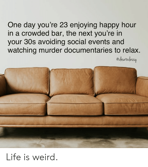 Dank, Life, and Weird: One day you're 23 enjoying happy hour  in a crowded bar, the next you're in  your 30s avoiding social events and  watching murder documentaries to relax.  edbsetdlassy Life is weird.
