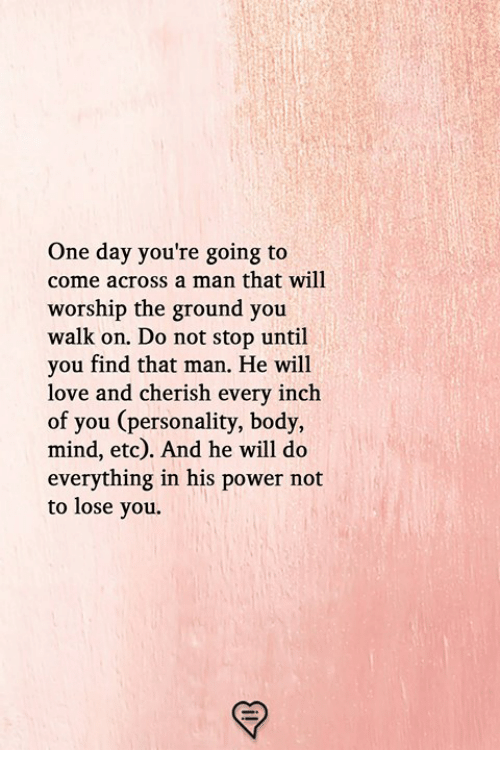 Love, Memes, and Power: One day you're going to  come across a man that will  worship the ground you  walk on. Do not stop until  you find that man. He will  love and cherish every inch  of you (personality, body,  mind, etc). And he will do  everything in his power not  to lose you.