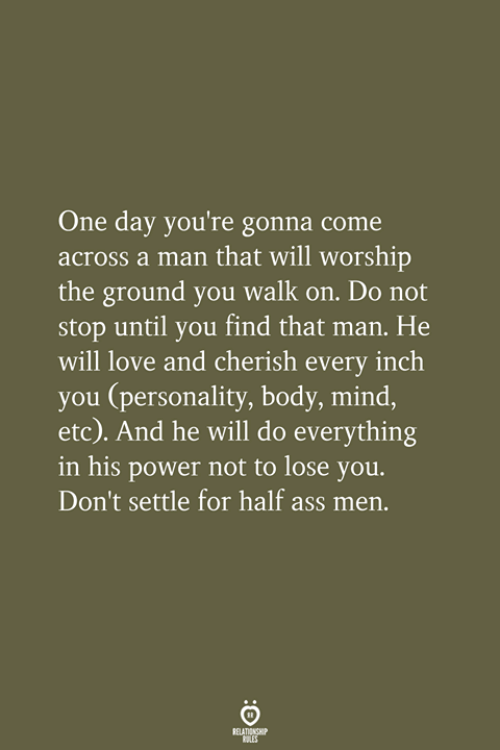 Ass, Love, and Power: One day you're gonna come  across a man that will worship  the ground you walk on. Do not  stop until you find that man. He  will love and cherish every inch  you (personality, body, mind,  etc). And he will do everything  in his power not to lose you.  Don't settle for half ass men.