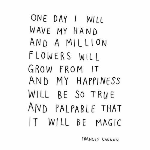 palpable: ONE DAYWILL  WAVE MY HAND  AND A MILLION  FLOWERS WILL  GROW FROM IT  AND MY HAPPINESS  WILL BE So TRuBE  AND PALPABLE THAT  IT WILL BE MAGIC  FRANCES CANN ON