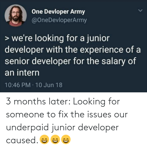 Looking For: One Devloper Army  @OneDevloperArmy  > we're looking for a junior  developer with the experience of a  senior developer for the salary of  an intern  10:46 PM · 10 Jun 18 3 months later: Looking for someone to fix the issues our underpaid junior developer caused.😄😄😄