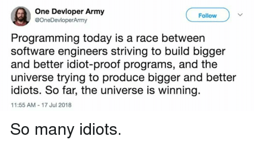 Army, Today, and Idiot: One Devloper Army  @OneDevloperArmy  Follow  Programming today is a race between  software engineers striving to build bigger  and better idiot-proof programs, and the  universe trying to produce bigger and better  idiots. So far, the universe is winning  11:55 AM-17 Jul 2018 So many idiots.