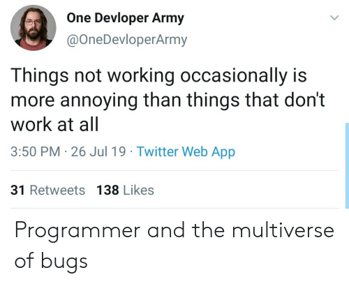 occasionally: One Devloper Army  @OneDevloperArmy  Things not working occasionally is  more annoying than things that don't  work at all  3:50 PM 26 Jul 19 Twitter Web App  31 Retweets 138 Likes Programmer and the multiverse of bugs