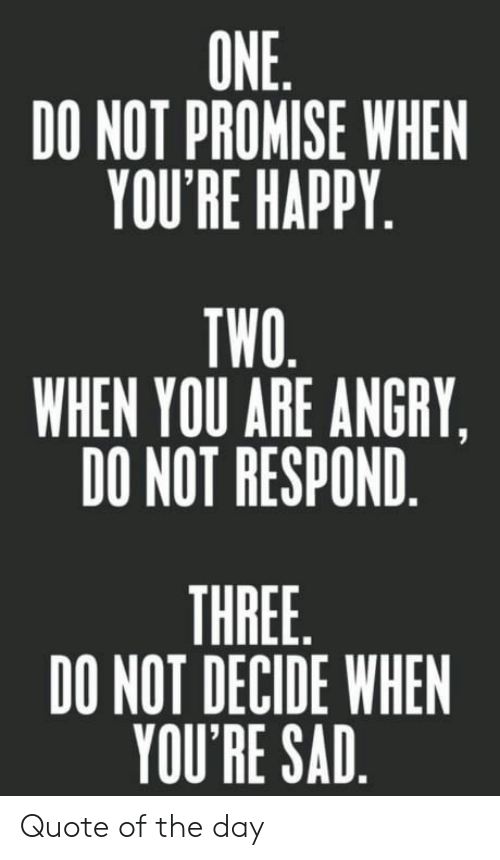 Quote Of The Day: ONE  DO NOT PROMISE WHEN  YOU'RE HAPPY  TWO  WHEN YOU ARE ANGRY,  DO NOT RESPOND  THREE  DO NOT DECIDE WHEN  YOU'RE SAD Quote of the day
