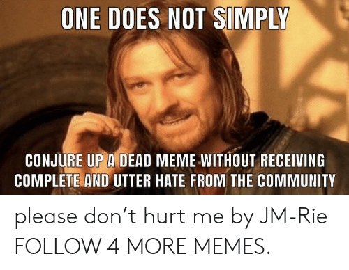 dont-hurt-me: ONE DOES NOT SIMPLY  CONJURE UP A DEAD MEME WITHOUT RECEIVING  COMPLETE AND UTTER HATE FROM THE COMMUNITY please don't hurt me by JM-Rie FOLLOW 4 MORE MEMES.