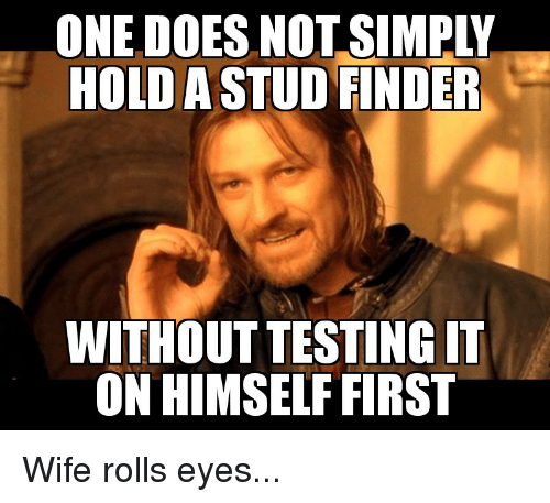 Rolls Eyes: ONE DOES NOT SIMPLY  HOLD ASTUD FINDER  WITHOUT TESTINGIT  ON HIMSELF FIRST Wife rolls eyes...