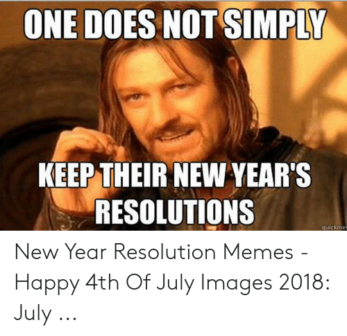 Resolution Memes: ONE DOES NOT SIMPLY  KEEP THEIR NEW YEAR'S  RESOLUTIONS  quickmer New Year Resolution Memes - Happy 4th Of July Images 2018: July ...