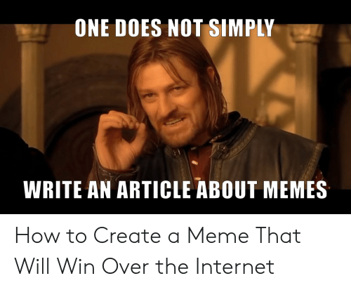 How To Create A Meme: ONE DOES NOT SIMPLY  WRITE AN ARTICLE ABOUT MEMES How to Create a Meme That Will Win Over the Internet