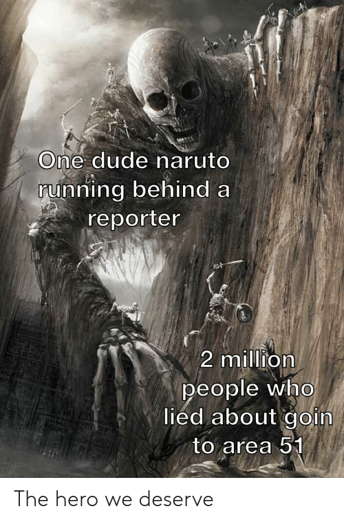 Goin: One dude naruto  running behind a  reporter  2 million  people who  lied about goin  to area 51 The hero we deserve
