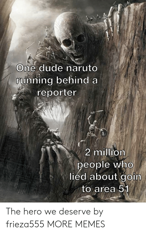Goin: One dude naruto  running behind a  reporter  2 million  people who  lied about goin  to area 51 The hero we deserve by frieza555 MORE MEMES