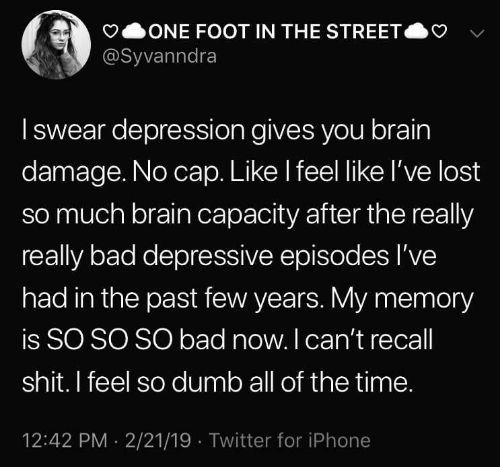 past-few-years: ONE FOOT IN THE STREET  @Syvanndra  Iswear depression gives you brain  damage. No cap. Like I feel like l've lost  so much brain capacity after the really  really bad depressive episodes I've  had in the past few years. My memory  is SO SO SO bad now. I can't recall  shit. I feel so dumb all of the time.  12:42 PM 2/21/19 Twitter for iPhone